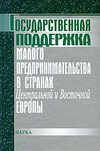 Государственная поддержка малого предпринимательства в странах Центральной и Восточной Европы ( 5-02-034321-8 )