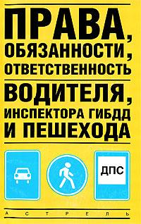 Права, обязанности, ответственность водителя, инспектора ГИБДД и пешехода ( 978-5-17-050190-8, 978-5-17-046307-7, 978-5-271-17773-6 )