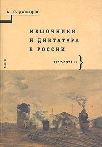 Мешочники и диктатура в России. 1917-1921. А. Ю. Давыдов