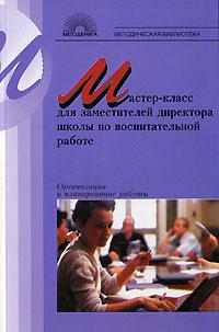 Мастер-класс для заместителей директора школы по воспитательной работе. Организация и планирование работы 3-е изд