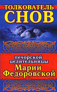 Толкователь снов печорской целительницы Марии Федоровской ( 978-5-17-046744-0 )