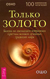 Только золото. Беседы по двенадцати избранным притчам великих духовных традиций мира. Ошо