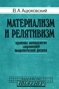Материализм и релятивизм. Критика методологии современной теоретической физики ( 5-7013-0014-5 )