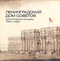 Ленинградский дом советов. Архитектурные конкурсы 1930-х годов. Каталог