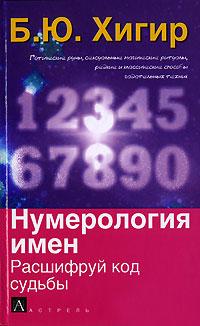 Нумерология имен. Расшифруй код судьбы. Б. Ю. Хигир