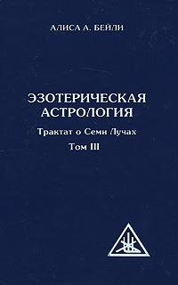 Эзотерическая психология. В 5 томах. Том 3. Трактат о Семи Лучах. Алиса А. Бейли