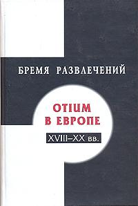 Бремя развлечений: Otium в Европе XVIII - XX вв.