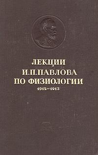 Лекции И. П. Павлова по физиологии. 1912 - 1913