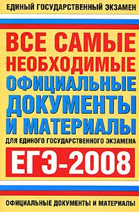 Все самые необходимые официальные документы и материалы для единого государственного экзамена. ЕГЭ-2008