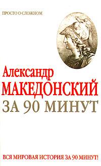 Александр Македонский за 90 минут ( 978-5-17-046836-2 )