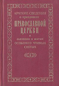 Краткие сведения о праздниках Православной Церкви и сказания о житии особенно чтимых Святых