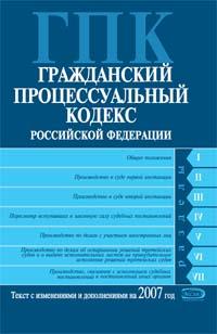 Гражданский процессуальный кодекс РФ. Текст с изменениями и дополнениями на 2007 год