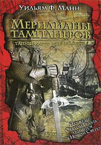 Уильям Ф. Манн. Меридианы тамплиеров. Тайные карты Нового Света