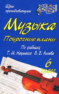 Музыка. 6 класс. Поурочные планы ( 978-5-7057-1517-6 )