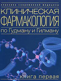 Клиническая фармакология по Гудману и Гилману. В 4 книгах. Книга 1