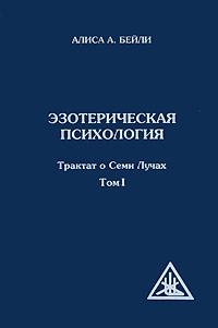 Эзотерическая психология. Трактат о Семи Лучах. Том 1. Алиса А. Бейли