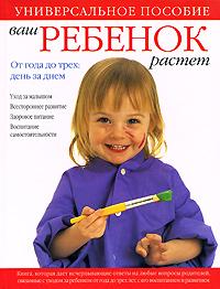 Ваш ребенок растет. От года до трех. День за днем. Уход за малышом. Всестороннее развитие. Здоровое питание. Воспитание самостоятельности12296407Предлагаемая книга продолжает разговор с молодыми родителями, начатый книгами В ожидании ребенка и Первый год жизни ребенка. В этой книге вы найдете исчерпывающие сведения о том, как обеспечить правильный уход за малышами в возрасте от одного до трех лет, а также ответы на множество конкретных вопросов.