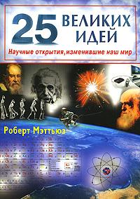 25 великих идей. Научные открытия, изменившие наш мир ( 978-5-88503-669-6 )