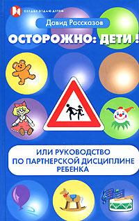 Осторожно: Дети! или руководство по партнерской дисциплине ребенка