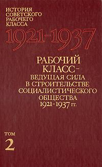 Рабочий класс - ведущая сила в строительстве социалистического общества 1921 - 1937 гг.