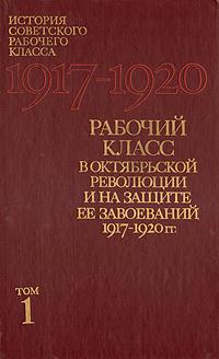 Рабочий класс в Октябрьской революции и на защите ее завоеваний 1917 - 1920 гг.