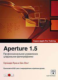 Aperture 1.5. Профессиональное управление цифровыми фотографиями (+ DVD-ROM). Орланда Луна и Бен Лонг