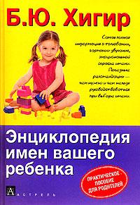 Энциклопедия имен вашего ребенка. Б. Ю. Хигир