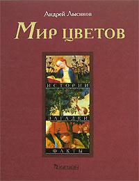 Мир цветов. Истории, загадки, факты. Андрей Лысиков