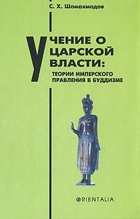 Учение о царской власти. Теории имперского правления в буддизме, С. Х. Шомахмадов