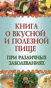 Книга о вкусной и полезной пище при различных заболеваниях