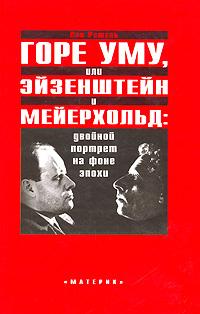 Горе уму, или Эйзенштейн и Мейерхольд. Двойной портрет на фоне эпохи