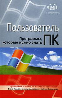 Пользователь ПК. Программы, которые нужно знать ( 978-5-17-042238-8, 978-5-271-16114-8, 978-5-226-00166-6 )