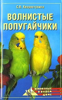 Волнистые попугайчики. С. В. Хворостухина