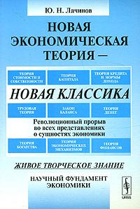 Новая экономическая теория - новая классика. Революционный прорыв во всех представлениях о сущностях экономики ( 978-5-382-00645-1 )