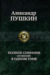 Александр Пушкин. Полное собрание сочинений в одном томе