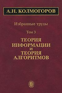 А. Н. Колмогоров. Избранные труды. В 6 томах. Том 3. Теория информации и теория алгоритмов ( 5-02-033706-4, 5-02-033939-3 )