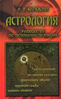 Астрология. Руководство по составлению прогнозов. И. В. Кирюшин