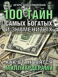 100 тайн самых богатых и знаменитых, или Как становятся миллиардерами