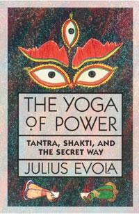 The Yoga of Power: Tantra, Shakti, and the Secret Way. Julius Evola