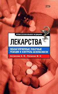 Лекарства. Неблагоприятные побочные реакции и контроль безопасности. А. В. Астахова, В. К. Лепахин
