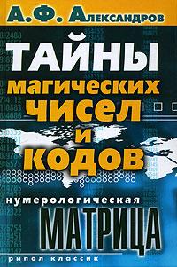 Нумерологическая матрица. Тайны магических чисел и кодов. А. Ф. Александров