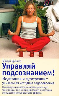 Управляй подсознанием! Медитация и аутотренинг. Уникальная методика оздоровления. Гельмут Бреннер