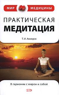 Практическая медитация. Т. И. Ахмедов