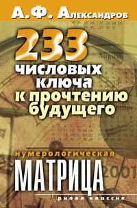 233 числовых ключа к прочтению будущего. Нумерологическая матрица. А. Ф. Александров