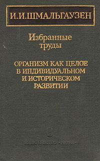И. И. Шмальгаузен. Избранные труды. Организм как целое в индивидуальном и историческом развитии