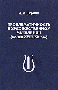Проблематичность в художественном мышлении (конец XVIII - XX вв.) ( 5-7137-0199-9 )