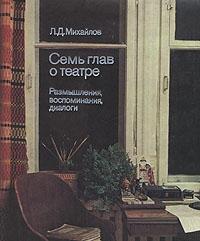 Л. Д. Михайлов. Семь глав о театре. Размышления, воспоминания, диалоги