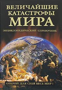 Величайшие катастрофы мира. Энциклопедический справочник
