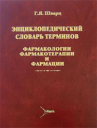 Энциклопедический словарь терминов фармакологии, фармакотерапии и фармации. Г. Я. Шварц