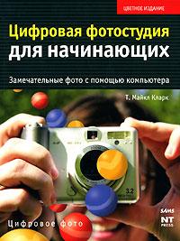 Цифровая фотостудия для начинающих. Замечательные фото с помощью компьютера. Кларк Т. Майкл
